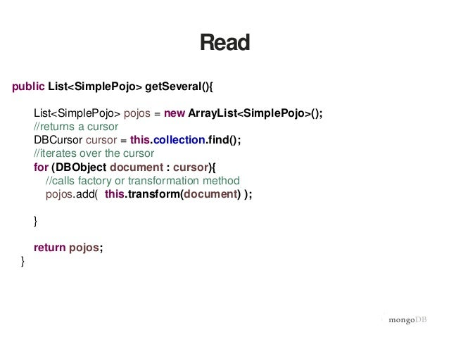 Read public List<SimplePojo> getSeveral(){ List<SimplePojo> pojos = new ArrayList<SimplePojo>(); //returns a cursor DBCurs...