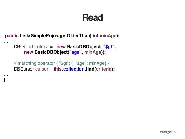 "Read public List<SimplePojo> getOlderThan( int minAge){ … DBObject criteria = new BasicDBObject( ""$gt"", new BasicDBObject(..."
