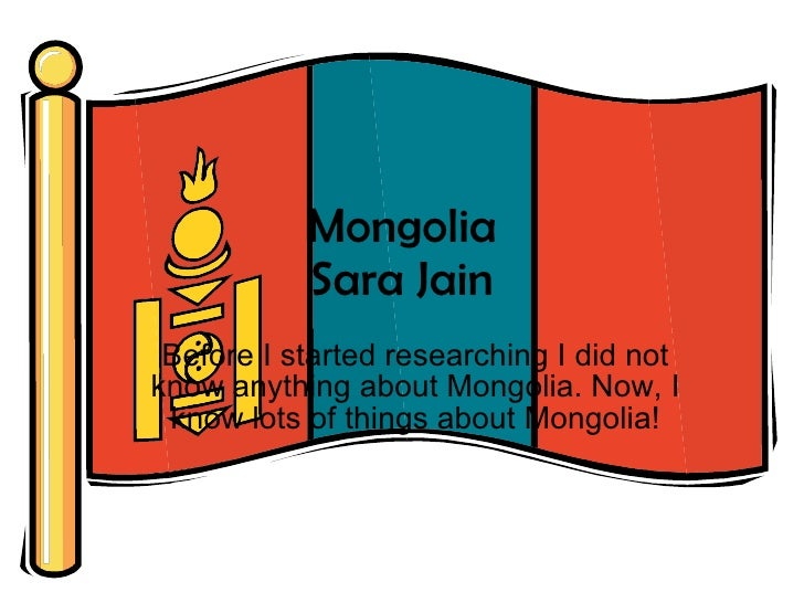 Mongolia Sara Jain Before I started researching I did not know anything about Mongolia. Now, I know lots of things about M...