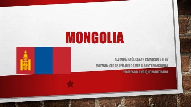 MONGOLIA  ALUMNO: RAÚL CESAR CAMACHO URIBE  MATERIA: GEOGRAFÍA DEL COMERCIO INTERNACIONAL  PROFESOR: ENRIQUE MONTEJANO