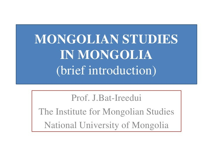 MONGOLIAN STUDIES   IN MONGOLIA  (brief introduction)         Prof. J.Bat-IreeduiThe Institute for Mongolian Studies Natio...