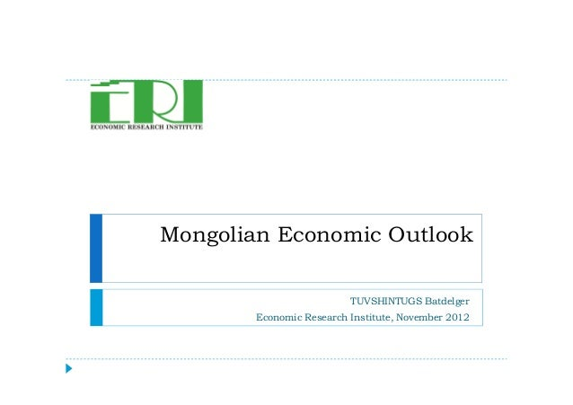 Mongolian Economic Outlook TUVSHINTUGS Batdelger Economic Research Institute, November 2012