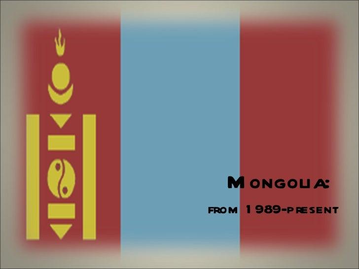 <ul><li>Mongolia:  </li></ul><ul><li>from 1989-present </li></ul>