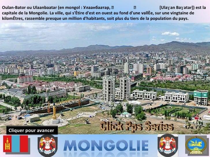 Oulan-Bator ou Ulaanbaatar (en mongol : Улаанбаатар,  ᠤᠯᠠᠭᠠᠨ ᠪᠠᠭᠠᠲᠤᠷ  [Ulaɣan Baɣatar]) est la capitale de la Mongolie. La...