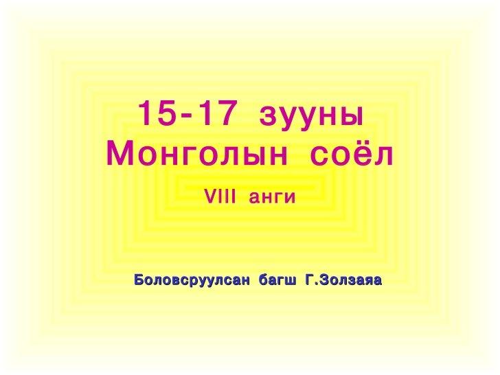 15-17 зууныМонголын соёл        VIII àíãè Áîëîâñðóóëñàí áàãø Ã.Çîëçàÿà