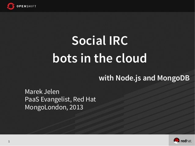 1 Social IRC bots in the cloud with Node.js and MongoDB Marek Jelen PaaS Evangelist, Red Hat MongoLondon, 2013