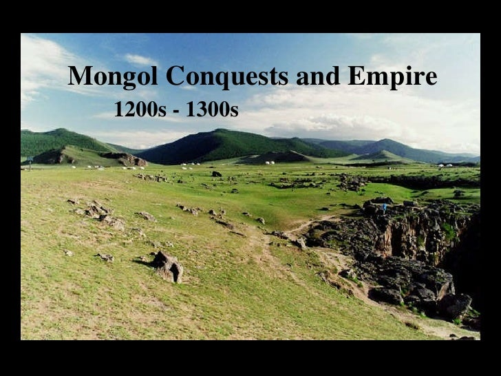 Mongol Conquests and Empire 1200s - 1300s Mongol Conquests and Empire 1200s - 1300s