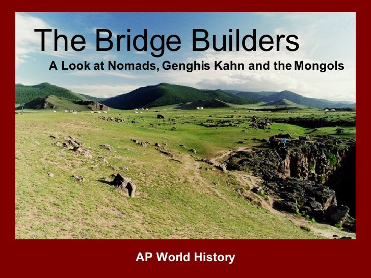 The Bridge Builders A Look at Nomads, Genghis Kahn and the Mongols AP World History