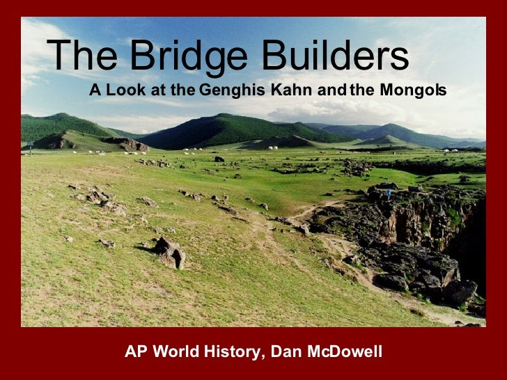 The Bridge Builders A Look at the Genghis Kahn and the Mongols AP World History, Dan McDowell