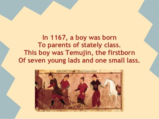 In 1167, a boy was born      To parents of stately class. This boy was Temujin, the firstbornOf seven young lads and one s...