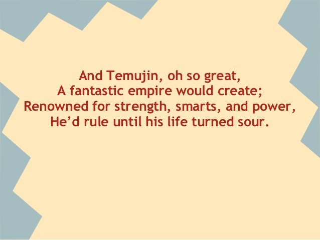 And Temujin, oh so great,    A fantastic empire would create;Renowned for strength, smarts, and power,   He'd rule until h...
