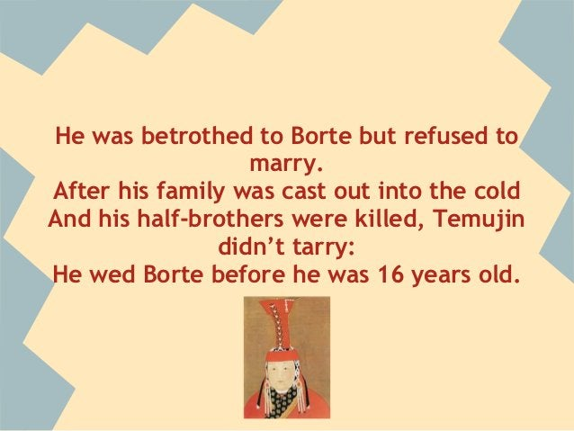 He was betrothed to Borte but refused to                  marry.After his family was cast out into the coldAnd his half-br...