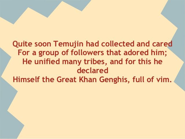 Quite soon Temujin had collected and cared For a group of followers that adored him;  He unified many tribes, and for this...