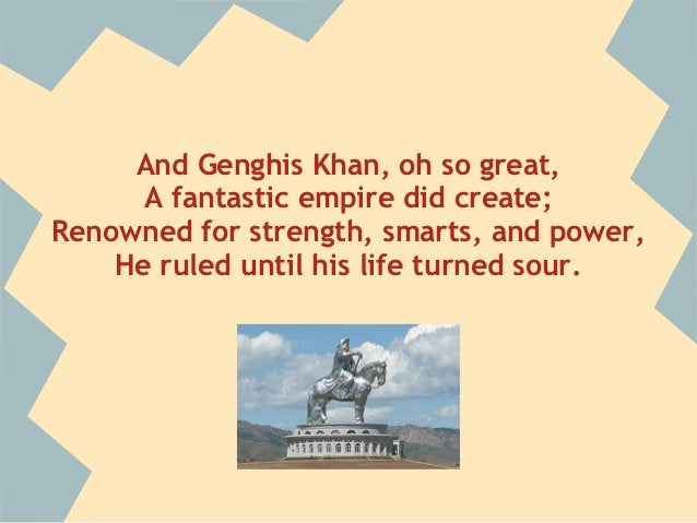 And Genghis Khan, oh so great,      A fantastic empire did create;Renowned for strength, smarts, and power,    He ruled un...