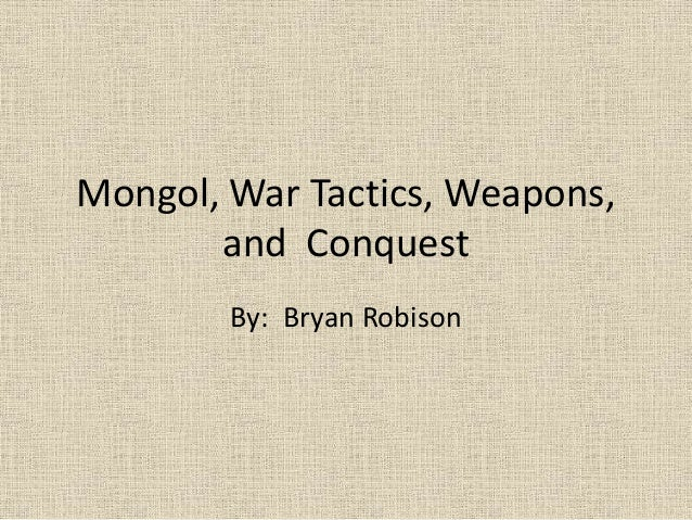 Mongol, War Tactics, Weapons, and Conquest By: Bryan Robison