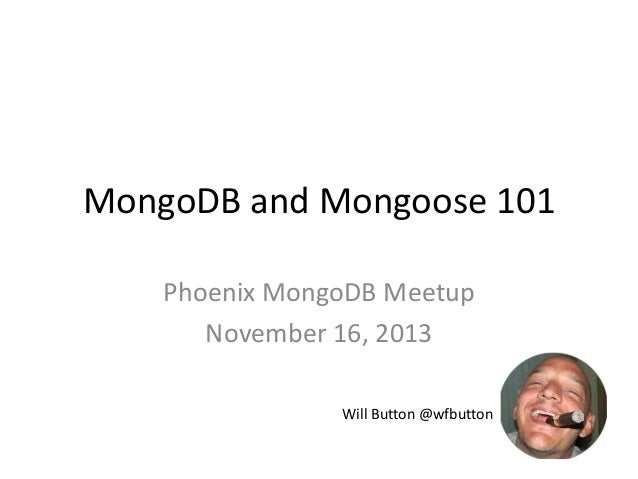 MongoDB and Mongoose 101 Phoenix MongoDB Meetup November 16, 2013 Will Button @wfbutton