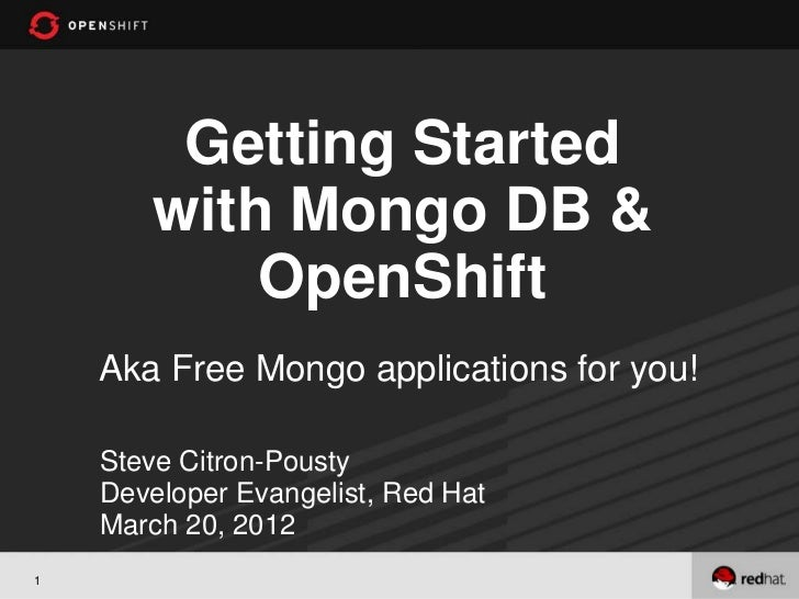 Getting Started       with Mongo DB &           OpenShift    Aka Free Mongo applications for you!    Steve Citron-Pousty  ...