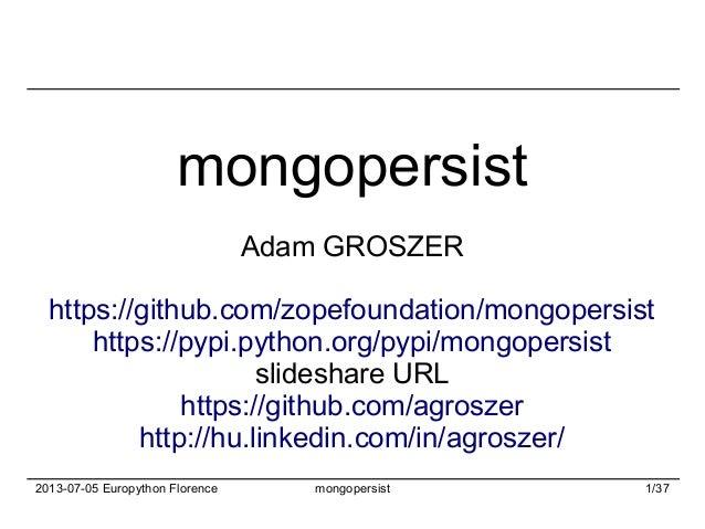 2013-07-05 Europython Florence mongopersist 1/37 mongopersist Adam GROSZER https://github.com/zopefoundation/mongopersist ...