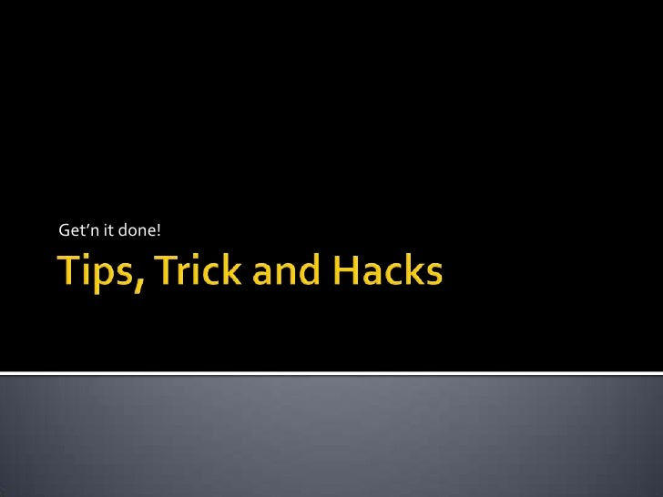 Tips, Trick and Hacks<br />Get'n it done!<br />