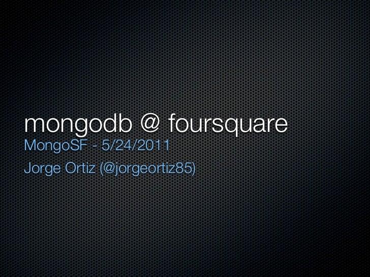 mongodb @ foursquareMongoSF - 5/24/2011Jorge Ortiz (@jorgeortiz85)