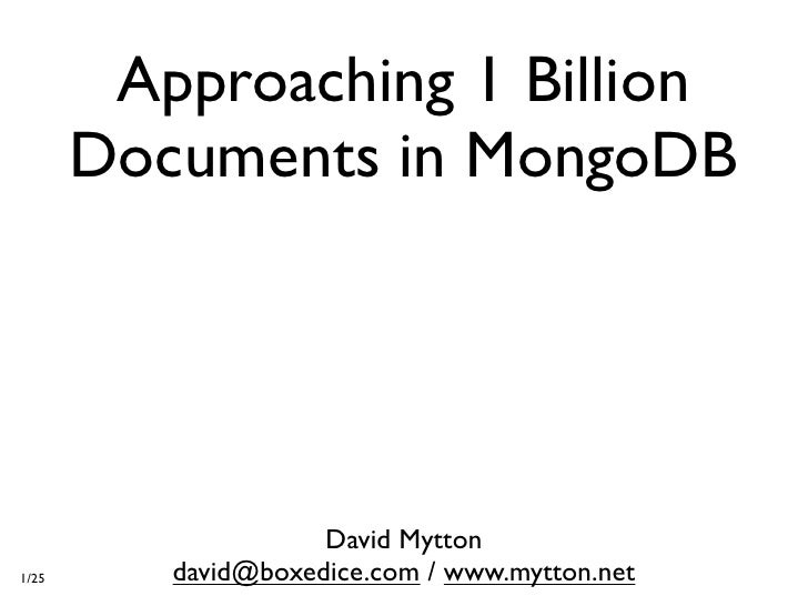 Approaching 1 Billion        Documents in MongoDB                          David Mytton 1/25      david@boxedice.com / www...