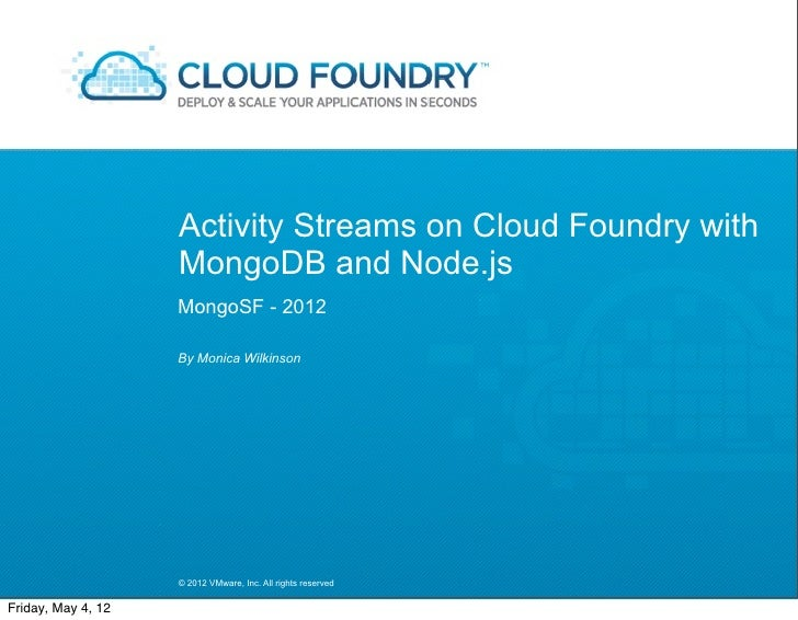 Activity Streams on Cloud Foundry with                    MongoDB and Node.js                    MongoSF - 2012           ...