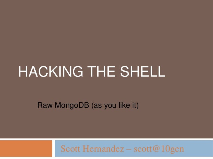 Hacking the Shell <br />Raw MongoDB (as you like it)<br />Scott Hernandez – scott@10gen<br />