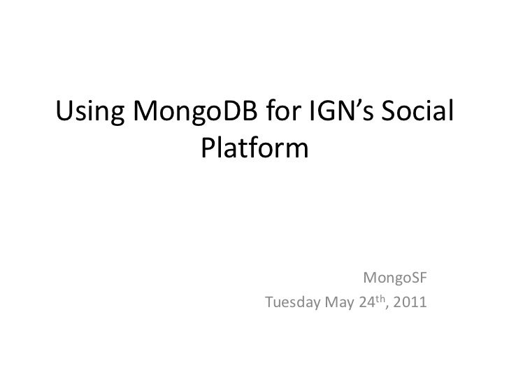 Using MongoDB for IGN's Social Platform<br />MongoSF<br />Tuesday May 24th, 2011<br />