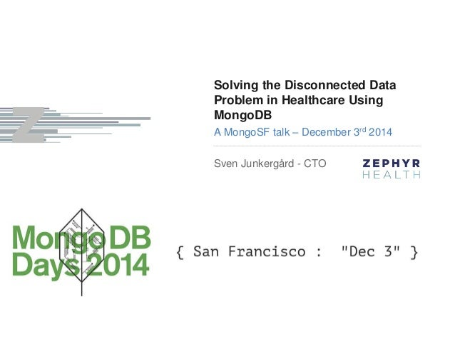 Solving the Disconnected Data  Problem in Healthcare Using  MongoDB  A MongoSF talk – December 3rd 2014  Sven Junkergård -...