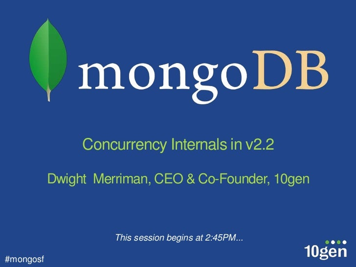Concurrency Internals in v2.2           Dwight Merriman, CEO & Co-Founder, 10gen                     This session begins a...