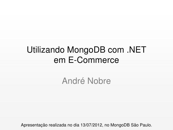 Utilizando MongoDB com .NET          em E-Commerce                   André NobreApresentação realizada no dia 13/07/2012, ...