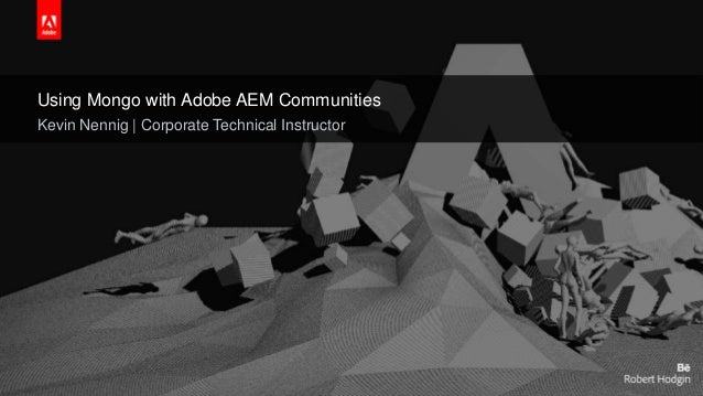 © 2015 Adobe Systems Incorporated. All Rights Reserved. Adobe Confidential. Using Mongo with Adobe AEM Communities Kevin N...