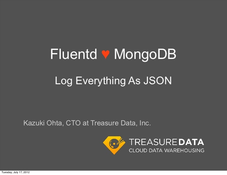 Fluentd ♥ MongoDB                          Log Everything As JSON                 Kazuki Ohta, CTO at Treasure Data, Inc.T...