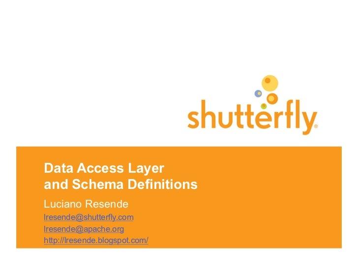 Data Access Layerand Schema DefinitionsLuciano Resendelresende@shutterfly.comlresende@apache.orghttp://lresende.blogspot.c...