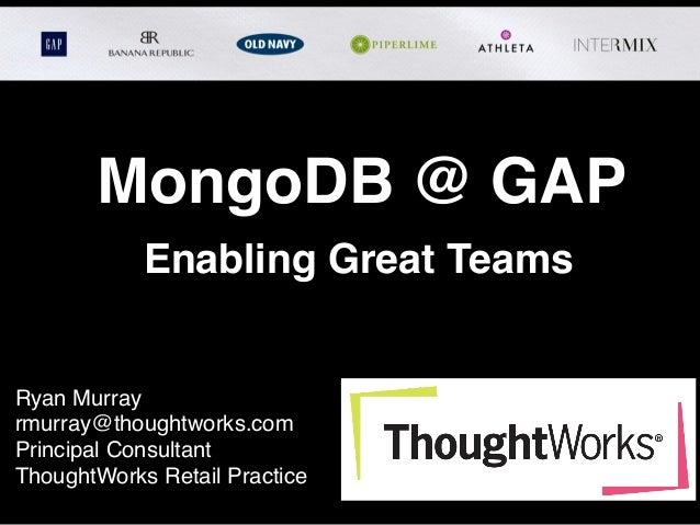 MongoDB @ GAP Ryan Murray ! rmurray@thoughtworks.com! Principal Consultant! ThoughtWorks Retail Practice Enabling Great Te...