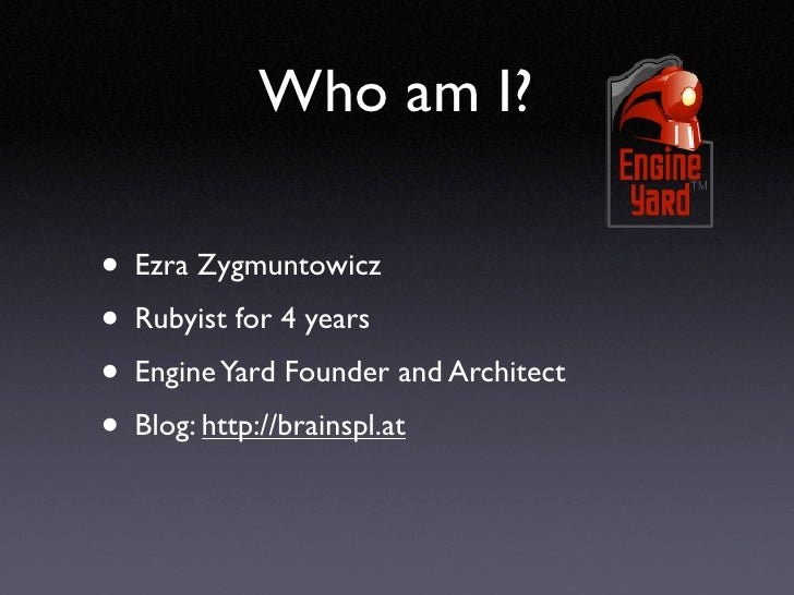 Who am I?  • Ezra Zygmuntowicz • Rubyist for 4 years • Engine Yard Founder and Architect • Blog: http://brainspl.at