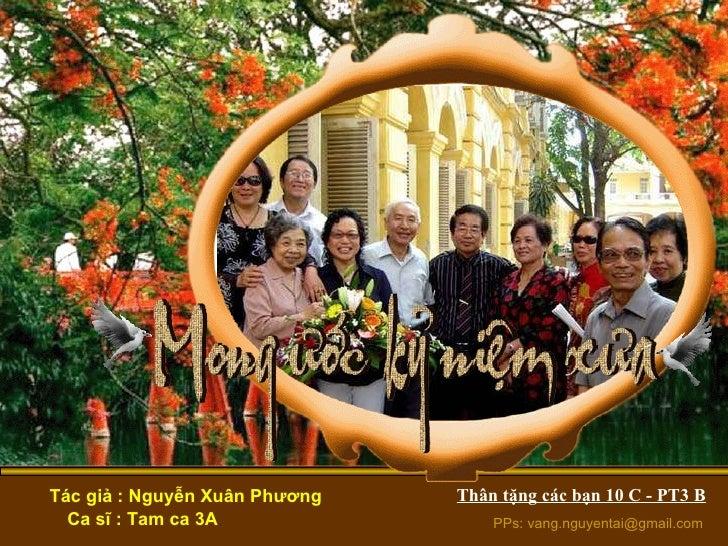 Tác giả : Nguyễn Xuân Phương Ca sĩ : Tam ca 3A PPs: vang.nguyentai@gmail.com Thân tặng các bạn 10 C - PT3 B