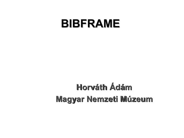 BIBFRAMEBIBFRAME HorváthHorváth ÁdámÁdám Magyar Nemzeti MúzeumMagyar Nemzeti Múzeum