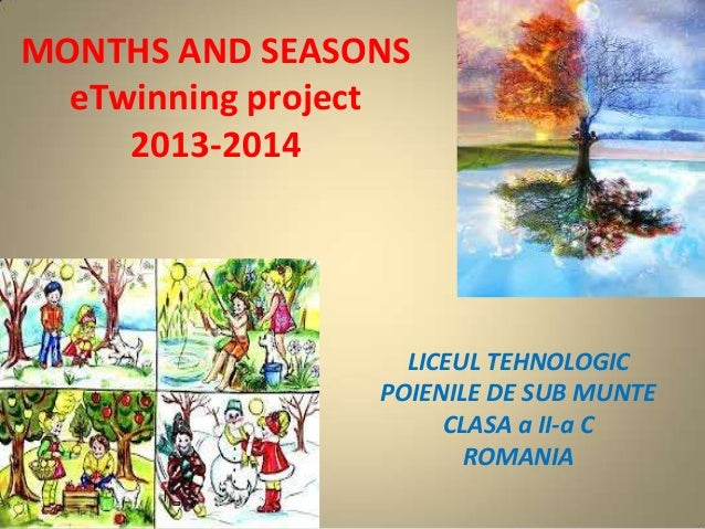 MONTHS AND SEASONS eTwinning project 2013-2014  LICEUL TEHNOLOGIC POIENILE DE SUB MUNTE CLASA a II-a C ROMANIA