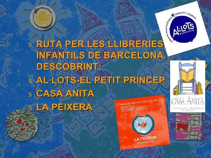 <ul><li>RUTA PER LES LLIBRERIES INFANTILS DE BARCELONA. DESCOBRINT:  </li></ul><ul><li>AL·LOTS-EL PETIT PRÍNCEP </li></ul>...