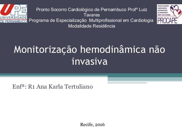 Monitorização hemodinâmica não invasiva Enfª: R1 Ana Karla Tertuliano Pronto Socorro Cardiológico de Pernambuco Profº Luiz...