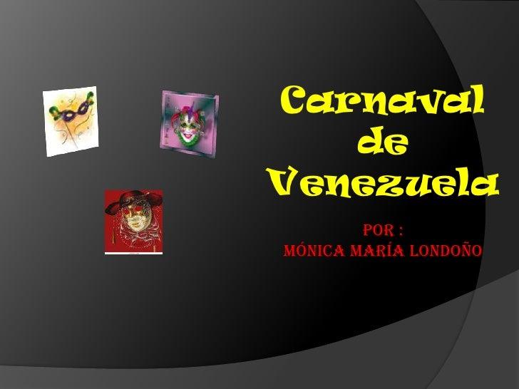 Carnaval de Venezuela<br />Por :<br />Mónica María Londoño<br />
