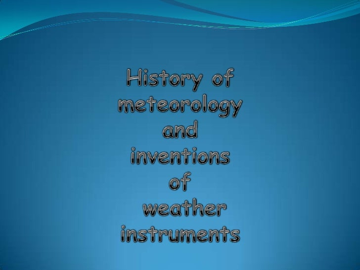 History of meteorologyandinventions of weather instruments <br />