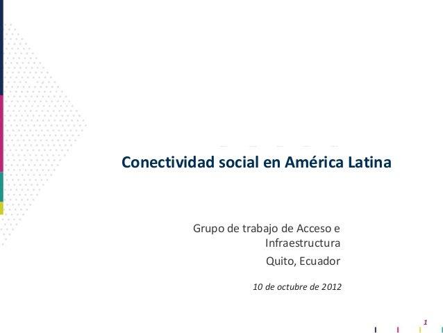 1 Conectividad social en América Latina Grupo de trabajo de Acceso e Infraestructura Quito, Ecuador 10 de octubre de 2012