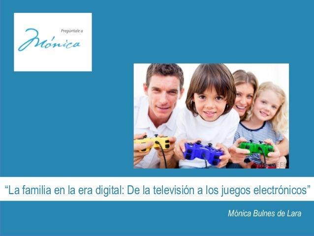 """""""La familia en la era digital: De la televisión a los juegos electrónicos"""" Mónica Bulnes de Lara"""