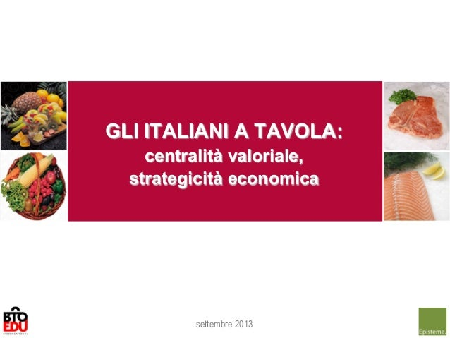 GLI ITALIANI A TAVOLA: centralità valoriale, strategicità economica settembre 2013