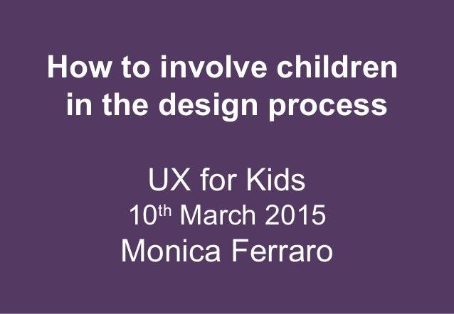 10 March 2015 How to involve children in the design process UX for Kids 10th March 2015 Monica Ferraro