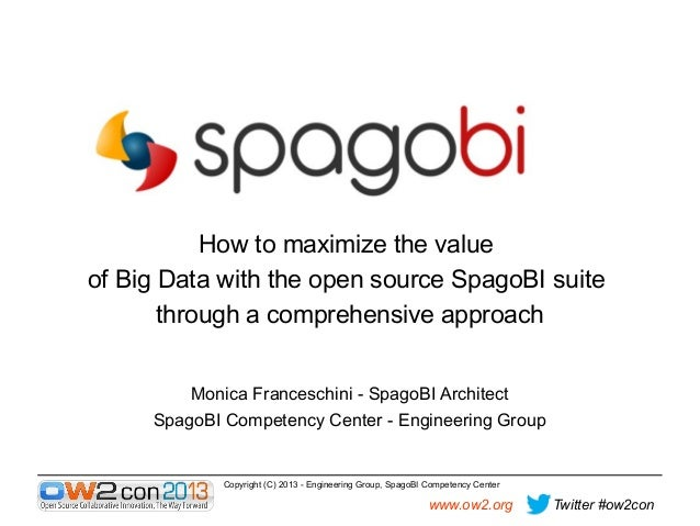 How to maximize the value of Big Data with the open source SpagoBI suite through a comprehensive approach Monica Francesch...