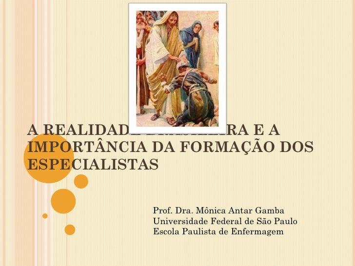 A REALIDADE BRASILEIRA E A IMPORTÂNCIA DA FORMAÇÃO DOS ESPECIALISTAS Prof. Dra. Mônica Antar Gamba Universidade Federal de...
