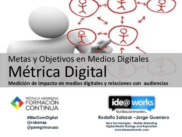 Metas y Objetivos en Medios Digitales  Métrica Digital  Medición de impacto en medios digitales y relaciones con audiencia...